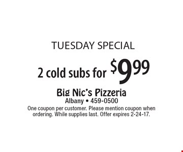 tuesday special  2 cold subs for $9.99. One coupon per customer. Please mention coupon when ordering. While supplies last. Offer expires 2-24-17.