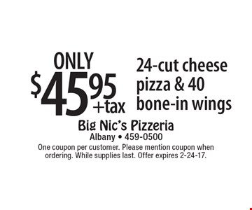 only $45.95 +tax 24-cut cheese pizza & 40 bone-in wings. One coupon per customer. Please mention coupon when ordering. While supplies last. Offer expires 2-24-17.