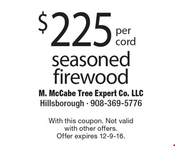 $225 seasoned firewood. With this coupon. Not valid with other offers. Offer expires 12-9-16.