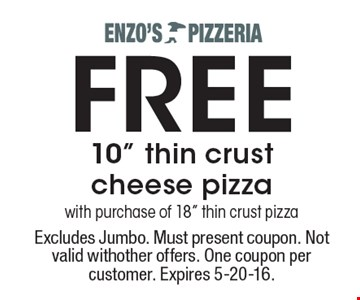"FREE 10"" thin crust cheese pizza with purchase of 18"" thin crust pizza. Excludes Jumbo. Must present coupon. Not valid with other offers. One coupon per customer. Expires 5-20-16."