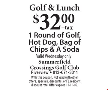 Golf & Lunch. $32 for 1 round of golf, hot dog, bag of chips & soda. Valid Wednesday only. With this coupon. Not valid with other offers, specials, discounts, or FL resident discount rate. Offer expires 11-11-16.