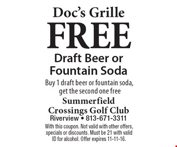 Doc's Grille. Free draft beer or fountain soda. Buy 1 draft beer or fountain soda, get the second one free. With this coupon. Not valid with other offers, specials or discounts. Must be 21 with valid ID for alcohol. Offer expires 11-11-16.