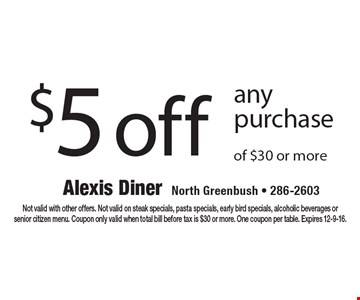 $5 off any purchase of $30 or more. Not valid with other offers. Not valid on steak specials, pasta specials, early bird specials, alcoholic beverages or senior citizen menu. Coupon only valid when total bill before tax is $30 or more. One coupon per table. Expires 12-9-16.