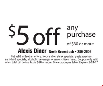$5 off any purchase of $30 or more. Not valid with other offers. Not valid on steak specials, pasta specials, early bird specials, alcoholic beverages or senior citizen menu. Coupon only valid when total bill before tax is $30 or more. One coupon per table. Expires 2-24-17.