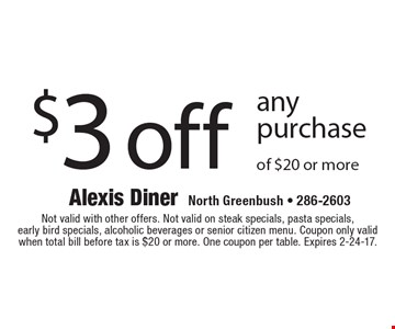 $3 off any purchase of $20 or more. Not valid with other offers. Not valid on steak specials, pasta specials, early bird specials, alcoholic beverages or senior citizen menu. Coupon only valid when total bill before tax is $20 or more. One coupon per table. Expires 2-24-17.
