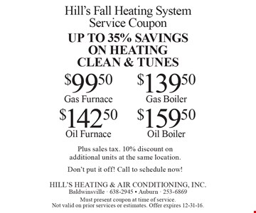 Hill's Fall Heating System Service Coupon. Up to 35% savings on heating clean & tunes. $99.50 Gas Furnace OR $142.50 Oil Furnace OR $139.50 Gas Boiler OR $159.50 Oil Boiler. Plus sales tax. 10% discount on additional units at the same location. Don't put it off! Call to schedule now! Must present coupon at time of service. Not valid on prior services or estimates. Offer expires 12-31-16.