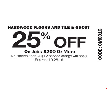 25% OFF Hardwood Floors and Tile & Grout. On Jobs $200 Or More. No Hidden Fees. A $12 service charge will apply. Expires: 10-28-16.