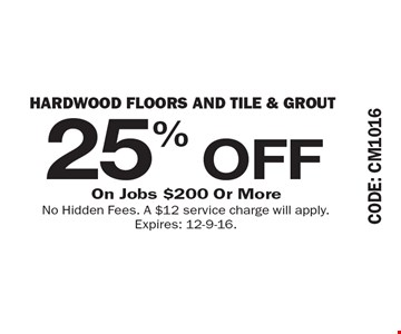 25% OFF Hardwood Floors and Tile & Grout On Jobs $200 Or More. No Hidden Fees. A $12 service charge will apply. Expires: 12-9-16.