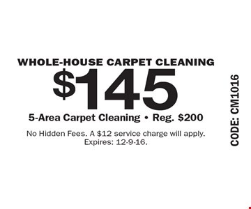 $145 WHOLE-HOUSE CARPET CLEANING. 5-Area Carpet Cleaning. Reg. $200. No Hidden Fees. A $12 service charge will apply. Expires: 12-9-16.