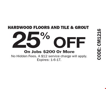 25% OFF Hardwood Floors and Tile & Grout On Jobs $200 Or More. No Hidden Fees. A $12 service charge will apply. Expires: 1-6-17.