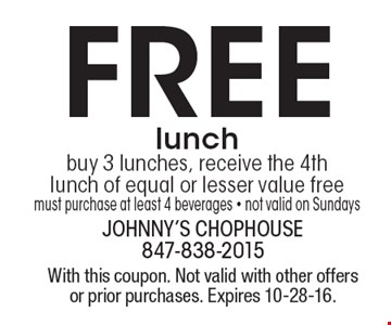 Free lunch. Buy 3 lunches, receive the 4th lunch of equal or lesser value free must purchase at least 4 beverages. Not valid on Sundays. With this coupon. Not valid with other offers or prior purchases. Expires 10-28-16.