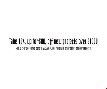 Take 10%, off new projects over $1000, up to $500. With a contract signed before 12/9/2016. Not valid with other offers or prior services.