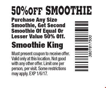 50% OFF SMOOTHIE Purchase Any Size Smoothie, Get Second Smoothie Of Equal Or Lesser Value 50% Off.. Must present coupon to receive offer. Valid only at this location. Not good with any other offer. Limit one per person, per visit. Some restrictions may apply. EXP 1/6/17.