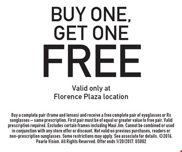 FREE eyeglasses. Buy one, get one free. Valid only at Florence Plaza location. Buy a complete pair (frame and lenses) and receive a free complete pair of eyeglasses or Rx sunglasses - same prescription. First pair must be of equal or greater value to free pair. Valid prescription required. Excludes certain frames including Maui Jim. Cannot be combined or used in conjunction with any store offer or discount. Not valid on previous purchases, readers or non-prescription sunglasses. Some restrictions may apply. See associate for details. 2016. Pearle Vision. All Rights Reserved. Offer ends 1/20/2017. US002