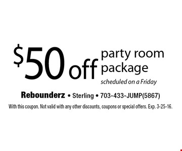 $50 off party room package. scheduled on a Friday. With this coupon. Not valid with any other discounts, coupons or special offers. Exp. 3-25-16.