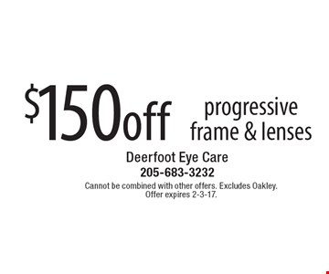 $150 off progressive frame & lenses. Cannot be combined with other offers. Excludes Oakley. Offer expires 2-3-17.