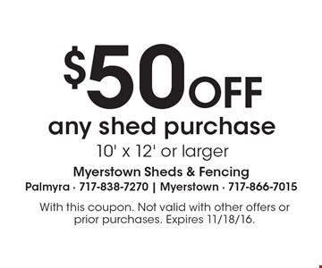 $50 OFF any shed purchase 10' x 12' or larger. With this coupon. Not valid with other offers or prior purchases. Expires 11/18/16.