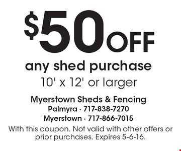 $50 OFF any shed purchase 10' x 12' or larger. With this coupon. Not valid with other offers or prior purchases. Expires 5-6-16.