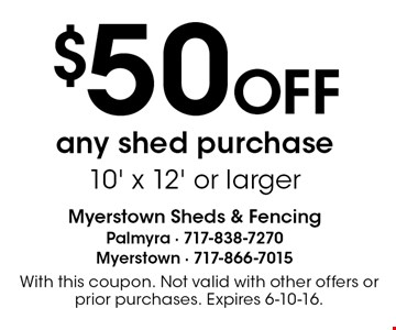 $50 OFF any shed purchase 10' x 12' or larger. With this coupon. Not valid with other offers or prior purchases. Expires 6-10-16.