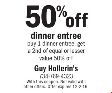 50% off dinner entree. Buy 1 dinner entree, get a 2nd of equal or lesser value 50% off. With this coupon. Not valid with other offers. Offer expires 12-2-16.