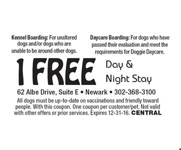 1 Free Day & Night Stay. Kennel Boarding: For unaltered dogs and/or dogs who are unable to be around other dogs. Daycare Boarding: For dogs who have passed their evaluation and meet the requirements for Doggie Daycare. All dogs must be up-to-date on vaccinations and friendly toward people. With this coupon. One coupon per customer/pet. Not valid with other offers or prior services. Expires 12-31-16. CENTRAL
