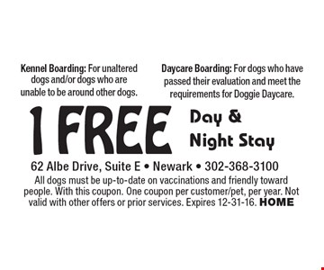 1 Free Day & Night Stay. Kennel Boarding: For unaltered dogs and/or dogs who are unable to be around other dogs. Daycare Boarding: For dogs who have passed their evaluation and meet the requirements for Doggie Daycare. All dogs must be up-to-date on vaccinations and friendly toward people. With this coupon. One coupon per customer/pet, per year. Not valid with other offers or prior services. Expires 12-31-16. HOME
