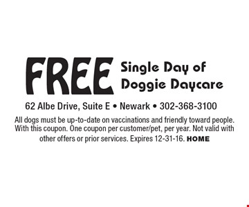Free Single Day of Doggie Daycare. All dogs must be up-to-date on vaccinations and friendly toward people. With this coupon. One coupon per customer/pet, per year. Not valid with other offers or prior services. Expires 12-31-16. HOME