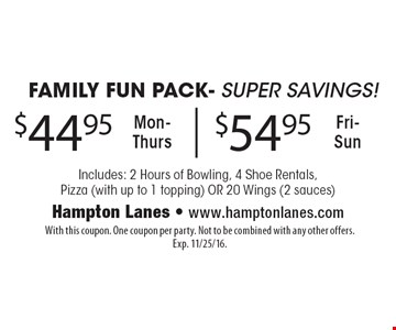 Family fun pack. Super savings. $44.95 Mon-Thurs & $54.95 Fri-Sun. Includes: 2 hours of bowling, 4 shoe rentals, pizza (with up to 1 topping) OR 20 wings (2 sauces). With this coupon. One coupon per party. Not to be combined with any other offers. Exp. 11/25/16.