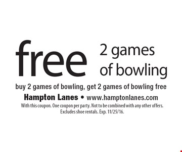 Free 2 games of bowling. Buy 2 games of bowling, get 2 games of bowling free. With this coupon. One coupon per party. Not to be combined with any other offers. Excludes shoe rentals. Exp. 11/25/16.