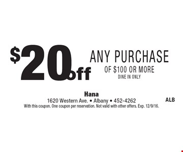 $20 off Any Purchase of $100 or more, dine in only. With this coupon. One coupon per reservation. Not valid with other offers. Exp. 12/9/16.