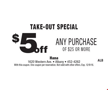 Take-Out Special $5 off Any Purchase of $25 or more. With this coupon. One coupon per reservation. Not valid with other offers. Exp. 12/9/16.