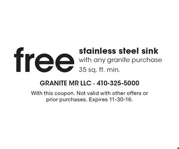 Free stainless steel sink with any granite purchase 35 sq. ft. min. With this coupon. Not valid with other offers or prior purchases. Expires 11-30-16.