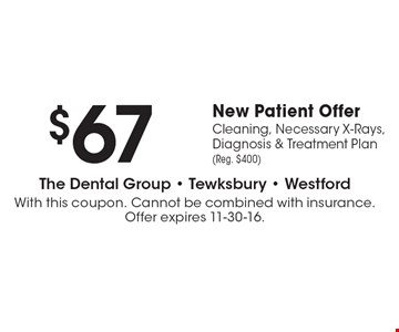 $67 New Patient Offer. Cleaning, Necessary X-Rays, Diagnosis & Treatment Plan (Reg. $400). With this coupon. Cannot be combined with insurance. Offer expires 11-30-16.