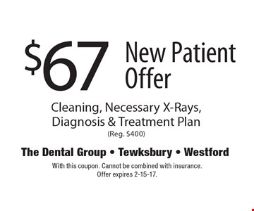$67 New Patient Offer Cleaning, Necessary X-Rays, Diagnosis & Treatment Plan (Reg. $400). With this coupon. Cannot be combined with insurance. Offer expires 2-15-17.