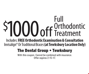 $1000 off Full Orthodontic Treatment. Includes: FREE Orthodontic Examination & Consultation Invisalign Or Traditional Braces (at Tewksbury Location Only). With this coupon. Cannot be combined with insurance. Offer expires 2-15-17.