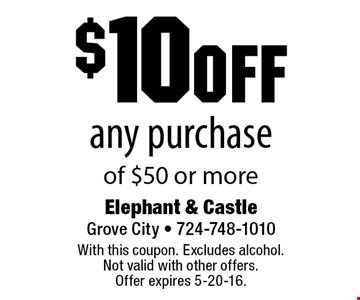 $10 off any purchase of $50 or more. With this coupon. Excludes alcohol.Not valid with other offers.Offer expires 5-20-16.