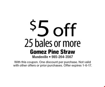 $5 off 25 bales or more. With this coupon. One discount per purchase. Not valid with other offers or prior purchases. Offer expires 1-6-17.