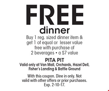Free dinner. Buy 1 reg. sized dinner item & get 1 of equal or lesser value free with purchase of 2 beverages. A $7 value. With this coupon. Dine in only. Not valid with other offers or prior purchases. Exp. 2-10-17.