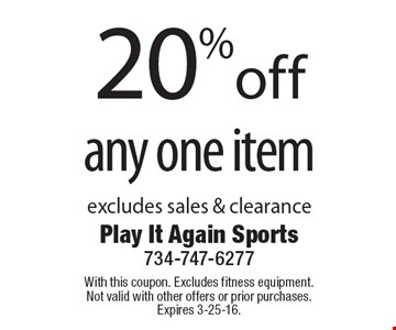 20% off any one item excludes sales & clearance. With this coupon. Excludes fitness equipment. Not valid with other offers or prior purchases. Expires 3-25-16.