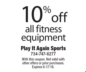 10% off all fitness equipment. With this coupon. Not valid with other offers or prior purchases. Expires 6-17-16.
