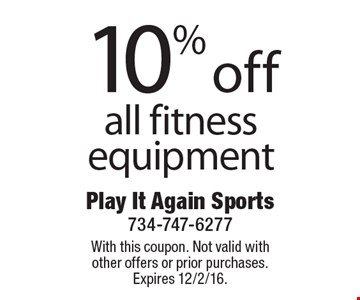 10% off all fitness equipment. With this coupon. Not valid with other offers or prior purchases. Expires 12/2/16.