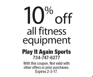 10% off all fitness equipment. With this coupon. Not valid with other offers or prior purchases. Expires 2-3-17.