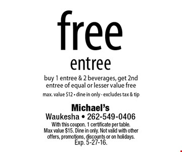 Free entree. Buy 1 entree & 2 beverages, get 2nd entree of equal or lesser value free. Max. value $12 • dine in only • excludes tax & tip. With this coupon. 1 certificate per table. Max value $15. Dine in only. Not valid with other offers, promotions, discounts or on holidays. Exp. 5-27-16.