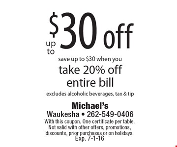 Save up to $30 when you take 20% off entire bill. Excludes alcoholic beverages, tax & tip. With this coupon. One certificate per table. Not valid with other offers, promotions, discounts, prior purchases or on holidays. Exp. 7-1-16