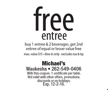 Free entree. Buy 1 entree & 2 beverages, get 2nd entree of equal or lesser value free. Max. value $15. Dine in only. Excludes tax & tip. With this coupon. 1 certificate per table.Not valid with other offers, promotions, discounts or on holidays. Exp. 12-2-16.