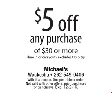 $5 off any purchase of $30 or more. Dine in or carryout. Excludes tax & tip. With this coupon. One per table or order.Not valid with other offers, prior purchases or on holidays. Exp. 12-2-16.