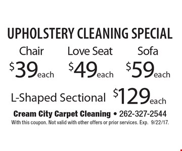 Upholstery Cleaning Special! Sofa $59 each. L-Shaped Sectional $129 each. Love Seat $49 each. Chair $39 each. With this coupon. Not valid with other offers or prior services. Exp.4-14-17.