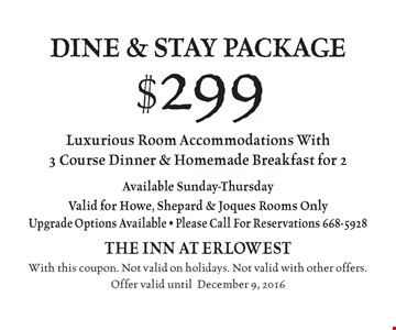 $299 dine & stay package Luxurious Room Accommodations With 3 Course Dinner & Homemade Breakfast for 2. Available Sunday-Thursday. Valid for Howe, Shepard & Joques Rooms Only. Upgrade Options Available. Please Call For Reservations 668-5928. With this coupon. Not valid on holidays. Not valid with other offers. Offer valid until December 9, 2016