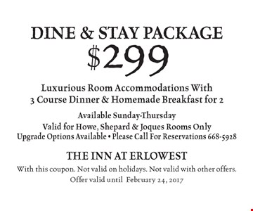 $299 dine & stay package. Luxurious Room Accommodations With 3 Course Dinner & Homemade Breakfast for 2. Available Sunday-Thursday. Valid for Howe, Shepard & Joques Rooms Only. Upgrade Options Available - Please Call For Reservations 668-5928. With this coupon. Not valid on holidays. Not valid with other offers.Offer valid until February 24, 2017