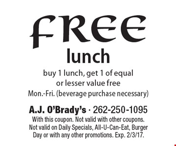 Free lunch. Buy 1 lunch, get 1 of equal or lesser value free. Mon.-Fri. (beverage purchase necessary). With this coupon. Not valid with other coupons. Not valid on Daily Specials, All-U-Can-Eat, Burger Day or with any other promotions. Exp. 2/3/17.